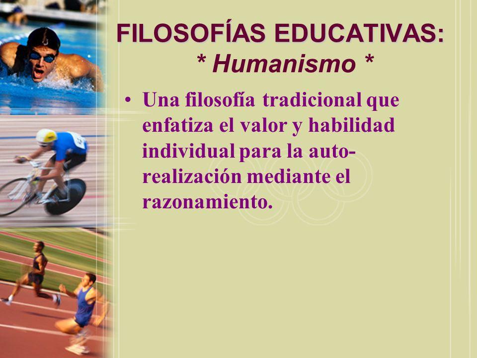 FILOSOFÍAS EDUCATIVAS: FILOSOFÍAS EDUCATIVAS: * Humanismo * Una filosofía tradicional que enfatiza el valor y habilidad individual para la auto- reali