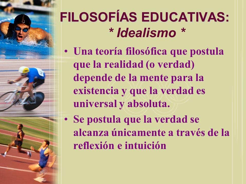FILOSOFÍAS EDUCATIVAS: FILOSOFÍAS EDUCATIVAS: * Idealismo * Una teoría filosófica que postula que la realidad (o verdad) depende de la mente para la e