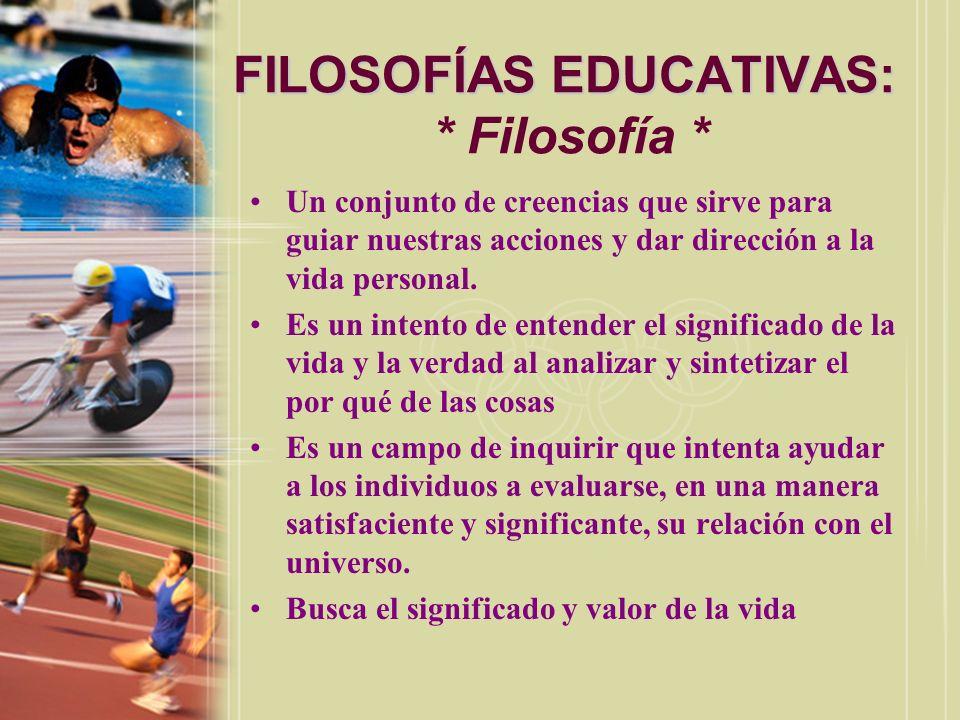 FILOSOFÍAS EDUCATIVAS: FILOSOFÍAS EDUCATIVAS: * Filosofía * Un conjunto de creencias que sirve para guiar nuestras acciones y dar dirección a la vida
