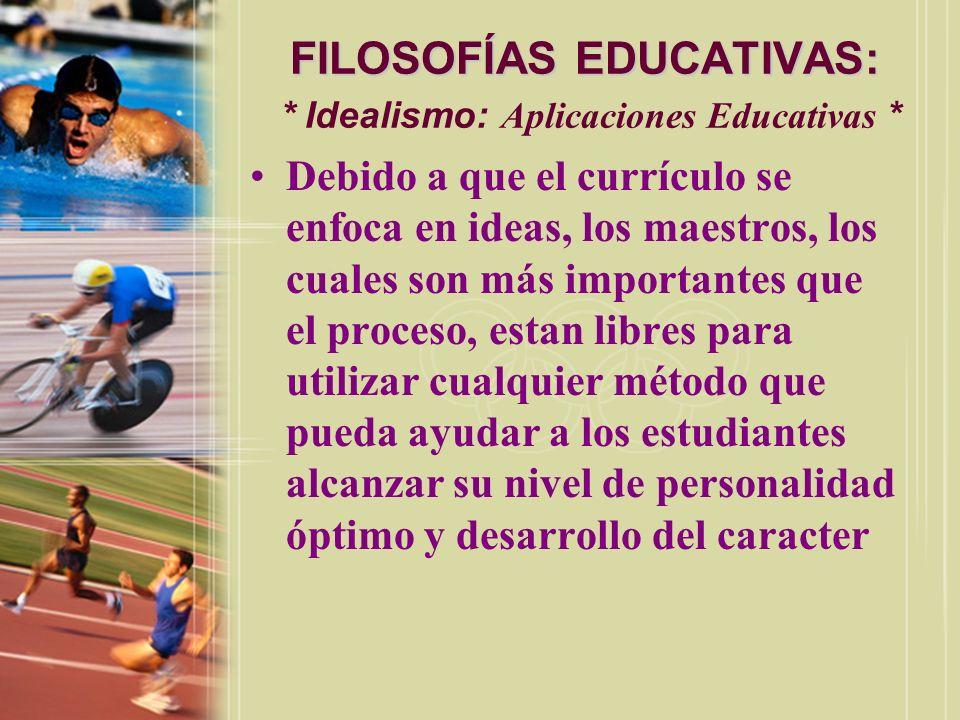 FILOSOFÍAS EDUCATIVAS: FILOSOFÍAS EDUCATIVAS: * Idealismo: Aplicaciones Educativas * Debido a que el currículo se enfoca en ideas, los maestros, los c