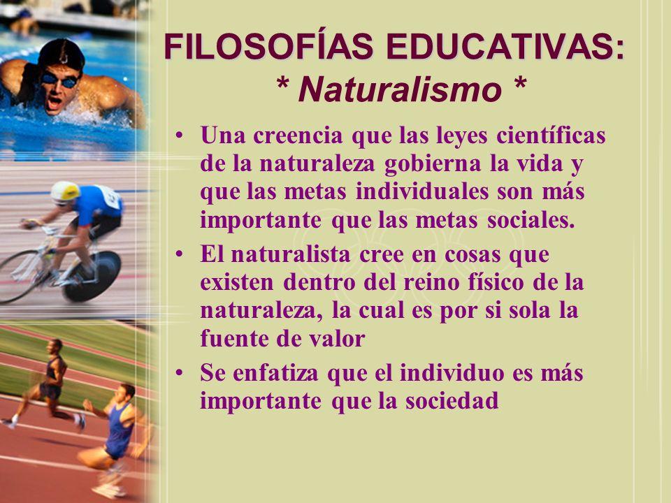 FILOSOFÍAS EDUCATIVAS: FILOSOFÍAS EDUCATIVAS: * Naturalismo * Una creencia que las leyes científicas de la naturaleza gobierna la vida y que las metas
