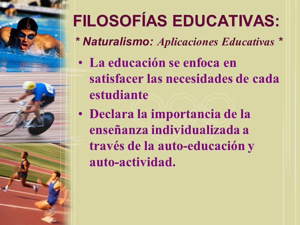 FILOSOFÍAS EDUCATIVAS: FILOSOFÍAS EDUCATIVAS: * Naturalismo: Aplicaciones Educativas * La educación se enfoca en satisfacer las necesidades de cada es