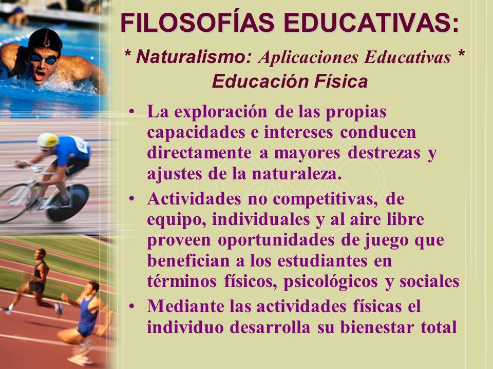 FILOSOFÍAS EDUCATIVAS: FILOSOFÍAS EDUCATIVAS: * Naturalismo: Aplicaciones Educativas * Educación Física La exploración de las propias capacidades e in