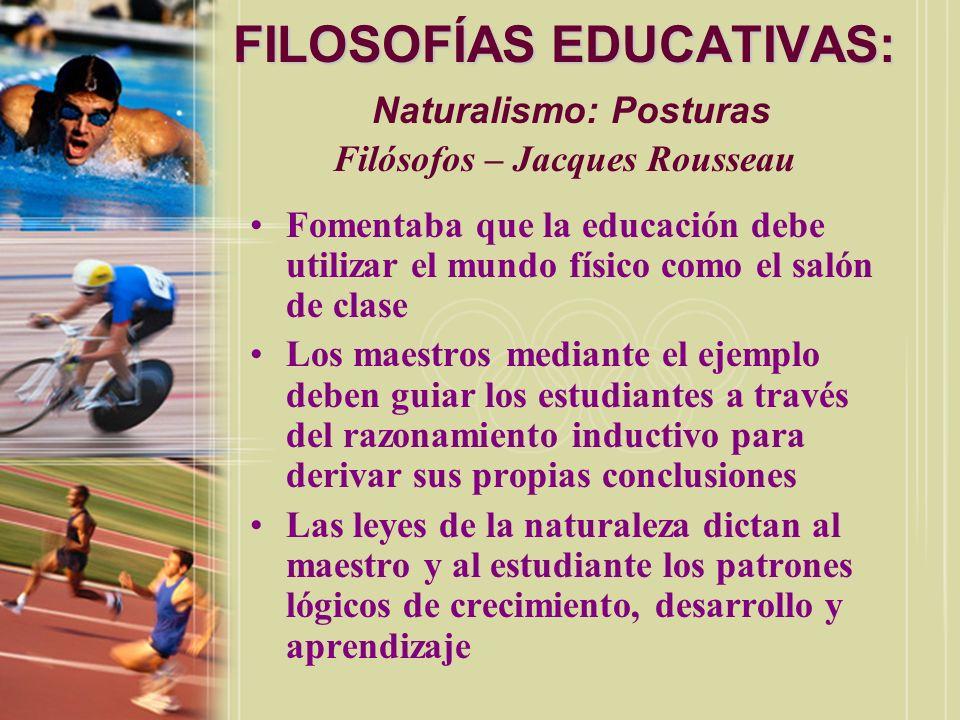 FILOSOFÍAS EDUCATIVAS: FILOSOFÍAS EDUCATIVAS: Naturalismo: Posturas Filósofos – Jacques Rousseau Fomentaba que la educación debe utilizar el mundo fís