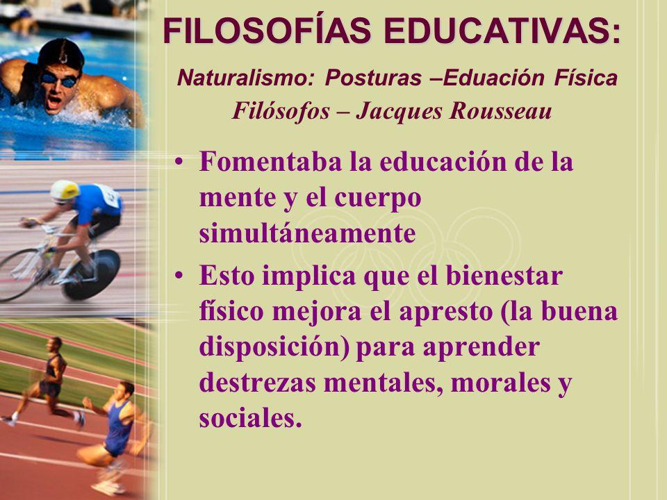FILOSOFÍAS EDUCATIVAS: FILOSOFÍAS EDUCATIVAS: Naturalismo: Posturas –Eduación Física Filósofos – Jacques Rousseau Fomentaba la educación de la mente y