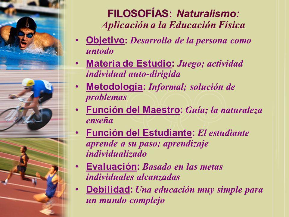 FILOSOFÍAS: FILOSOFÍAS: Naturalismo: Aplicación a la Educación Física Objetivo : Desarrollo de la persona como untodo Materia de Estudio: Juego; activ