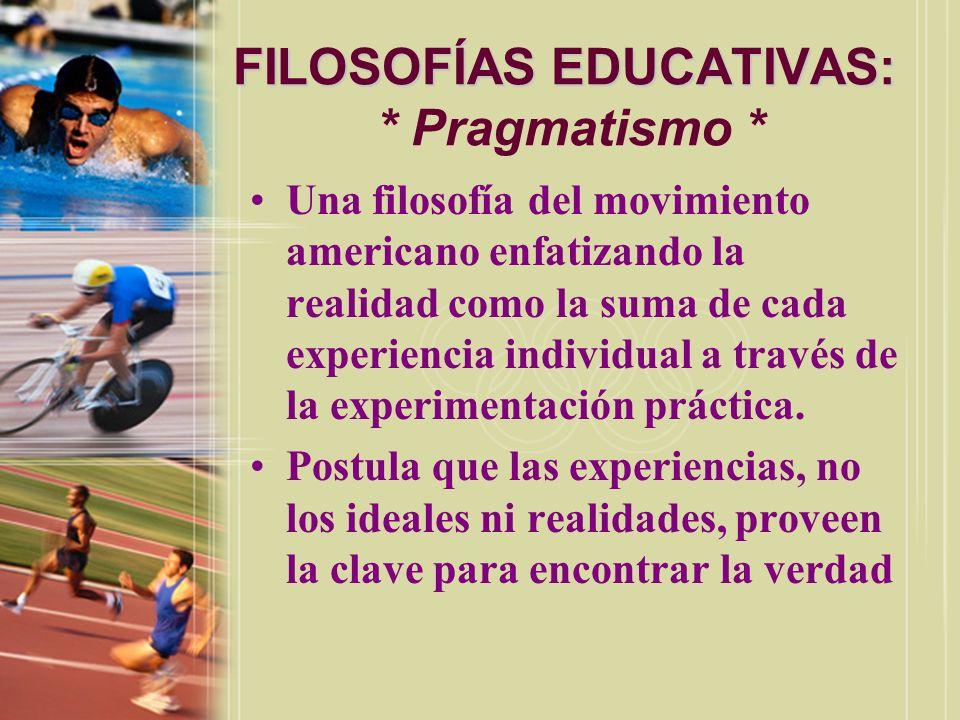 FILOSOFÍAS EDUCATIVAS: FILOSOFÍAS EDUCATIVAS: * Pragmatismo * Una filosofía del movimiento americano enfatizando la realidad como la suma de cada expe
