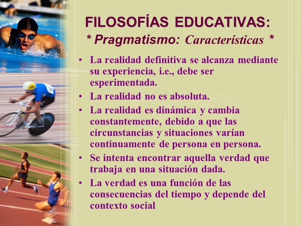 FILOSOFÍAS EDUCATIVAS: FILOSOFÍAS EDUCATIVAS: * Pragmatismo: Características * La realidad definitiva se alcanza mediante su experiencia, i.e., debe s