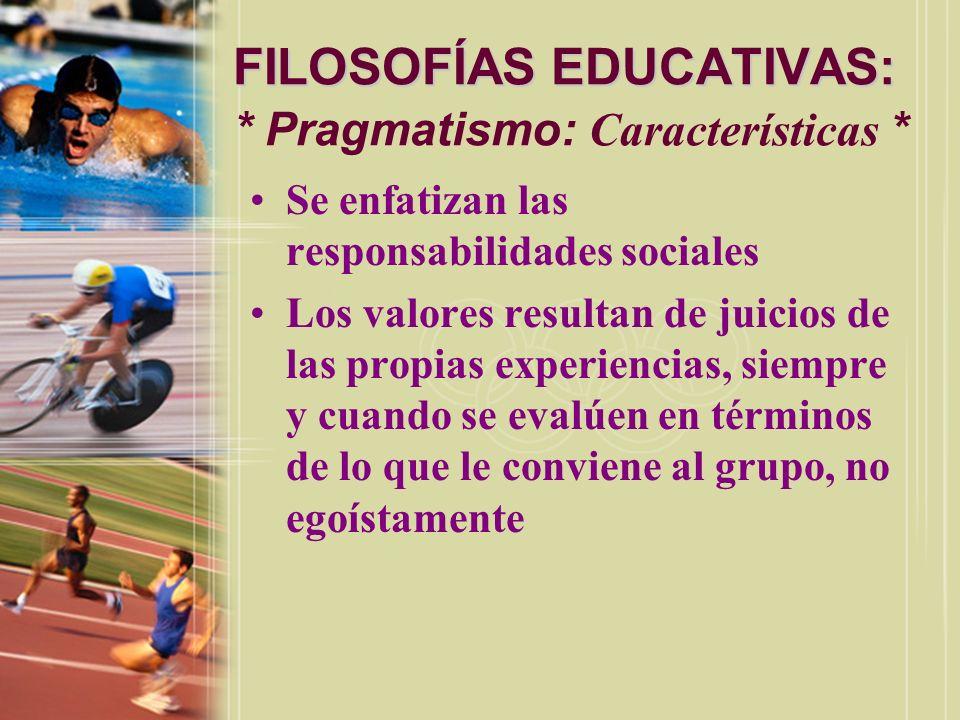FILOSOFÍAS EDUCATIVAS: FILOSOFÍAS EDUCATIVAS: * Pragmatismo: Características * Se enfatizan las responsabilidades sociales Los valores resultan de jui
