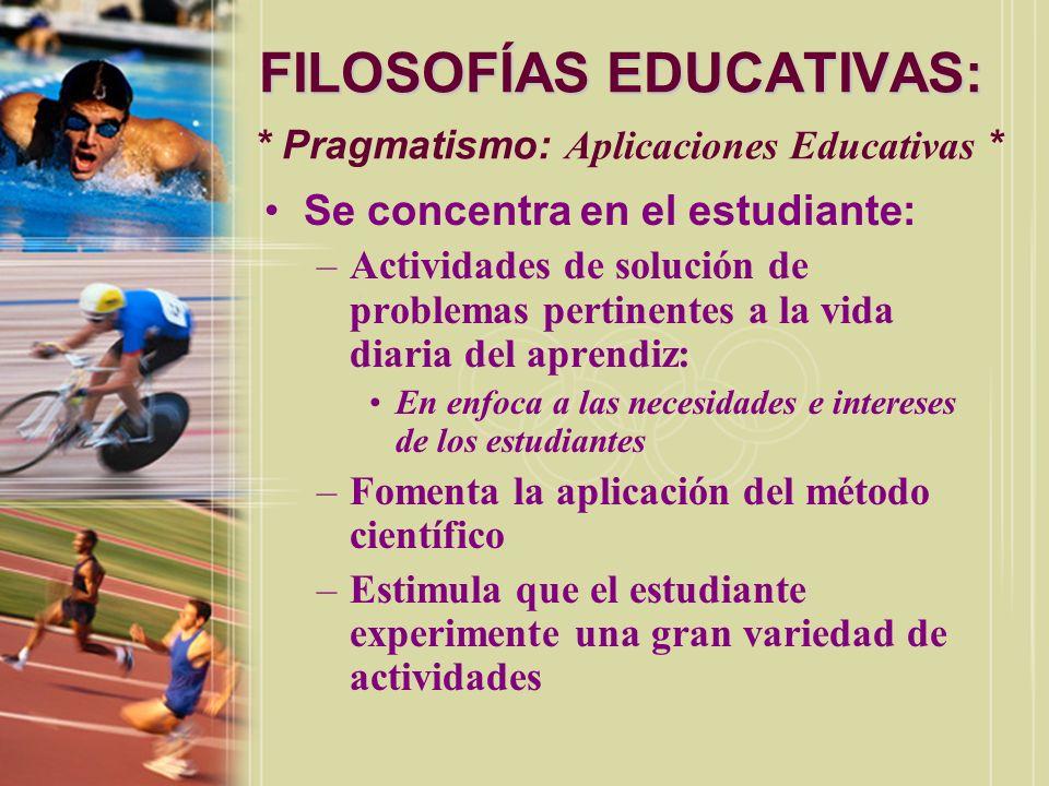 FILOSOFÍAS EDUCATIVAS: FILOSOFÍAS EDUCATIVAS: * Pragmatismo: Aplicaciones Educativas * Se concentra en el estudiante: –Actividades de solución de prob