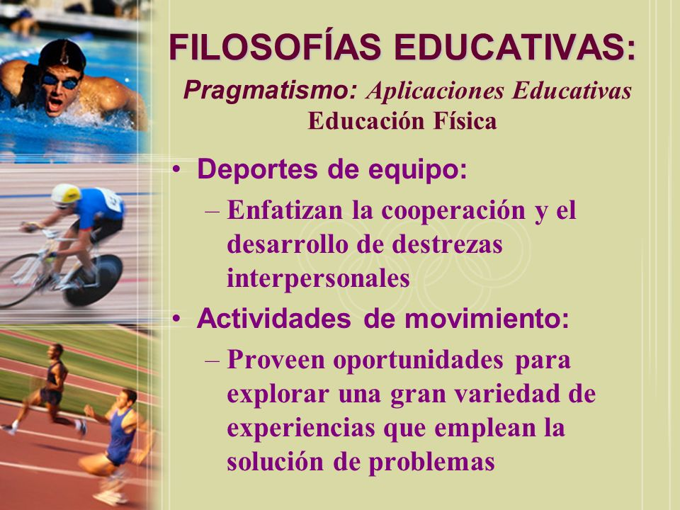 FILOSOFÍAS EDUCATIVAS: FILOSOFÍAS EDUCATIVAS: Pragmatismo: Aplicaciones Educativas Educación Física Deportes de equipo: –Enfatizan la cooperación y el