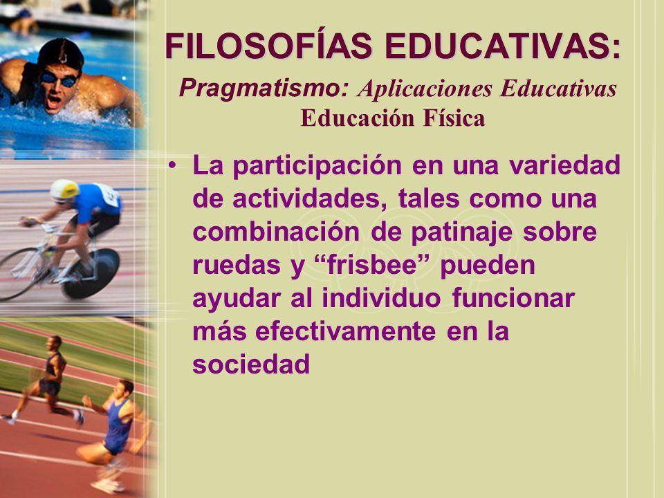 FILOSOFÍAS EDUCATIVAS: FILOSOFÍAS EDUCATIVAS: Pragmatismo: Aplicaciones Educativas Educación Física La participación en una variedad de actividades, t