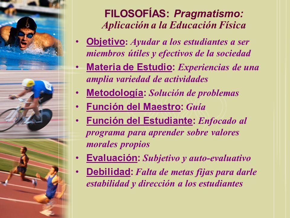 FILOSOFÍAS: FILOSOFÍAS: Pragmatismo: Aplicación a la Educación Física Objetivo : Ayudar a los estudiantes a ser miembros útiles y efectivos de la soci