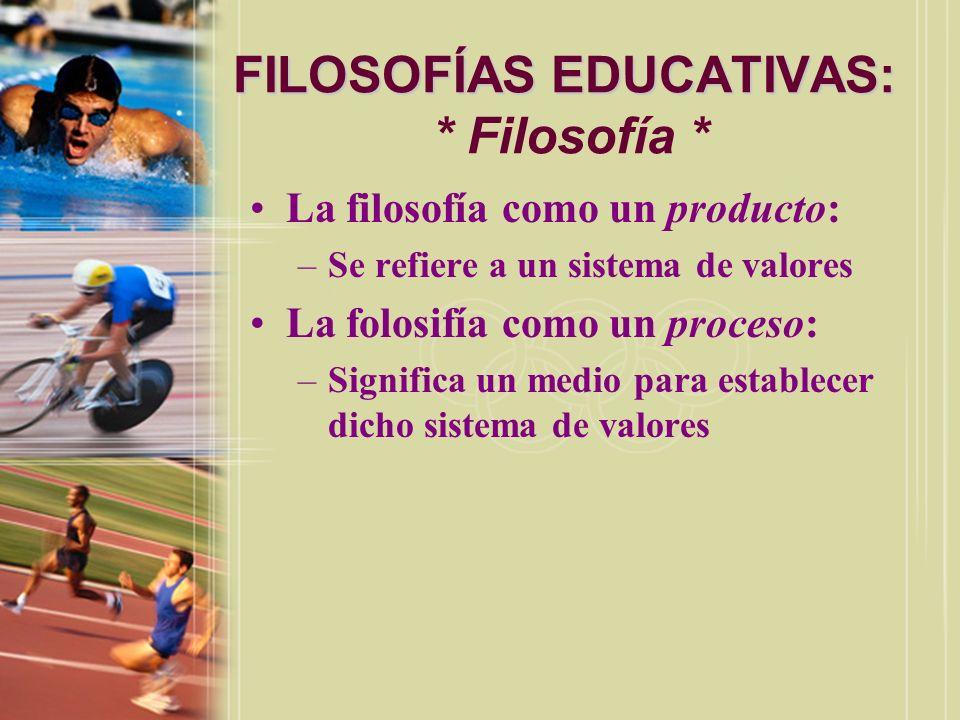 FILOSOFÍAS EDUCATIVAS: FILOSOFÍAS EDUCATIVAS: * Filosofía * La filosofía como un producto: –Se refiere a un sistema de valores La folosifía como un pr
