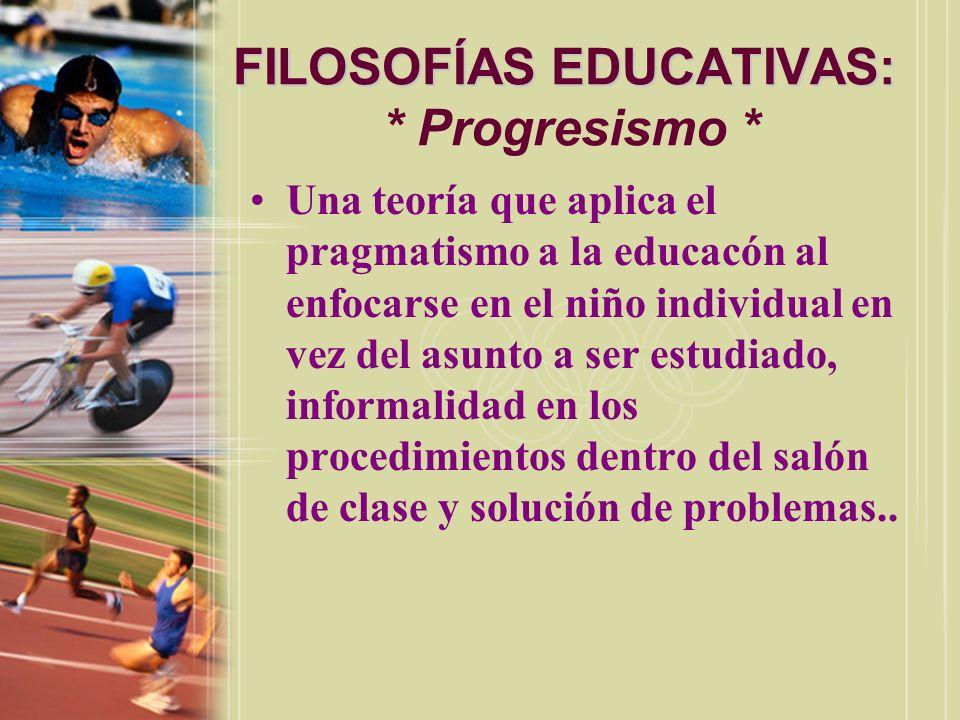 FILOSOFÍAS EDUCATIVAS: FILOSOFÍAS EDUCATIVAS: * Progresismo * Una teoría que aplica el pragmatismo a la educacón al enfocarse en el niño individual en