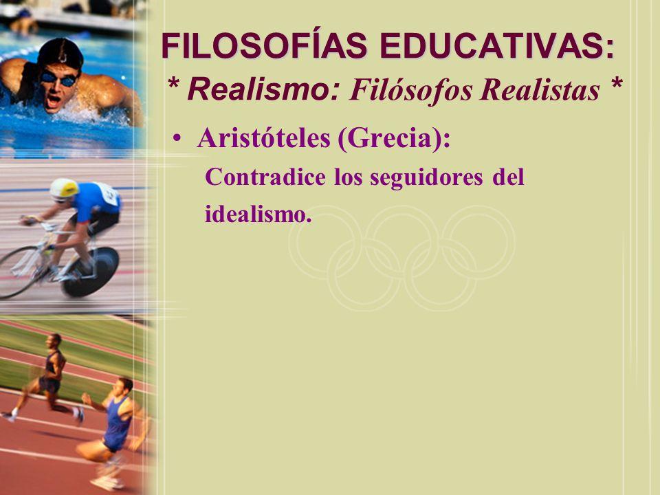 FILOSOFÍAS EDUCATIVAS: FILOSOFÍAS EDUCATIVAS: * Realismo: Filósofos Realistas * Aristóteles (Grecia): Contradice los seguidores del idealismo.
