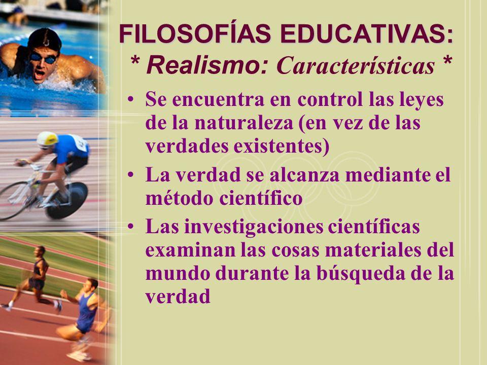 FILOSOFÍAS EDUCATIVAS: FILOSOFÍAS EDUCATIVAS: * Realismo: Características * Se encuentra en control las leyes de la naturaleza (en vez de las verdades