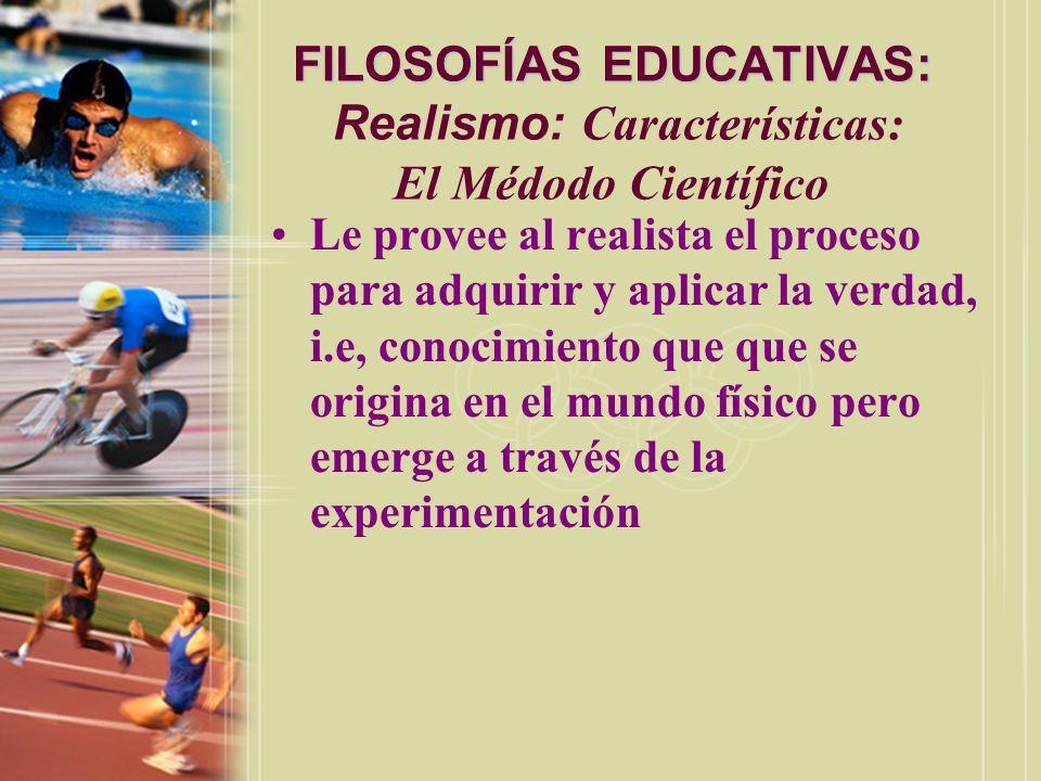 FILOSOFÍAS EDUCATIVAS: FILOSOFÍAS EDUCATIVAS: Realismo: Características: El Médodo Científico Le provee al realista el proceso para adquirir y aplicar