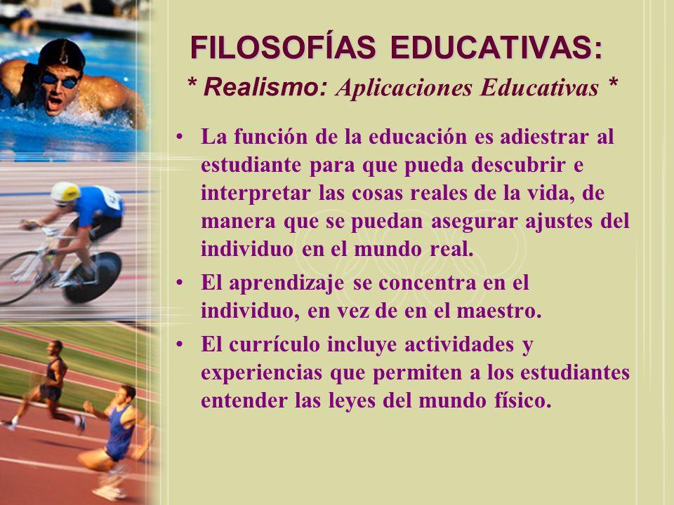 FILOSOFÍAS EDUCATIVAS: FILOSOFÍAS EDUCATIVAS: * Realismo: Aplicaciones Educativas * La función de la educación es adiestrar al estudiante para que pue