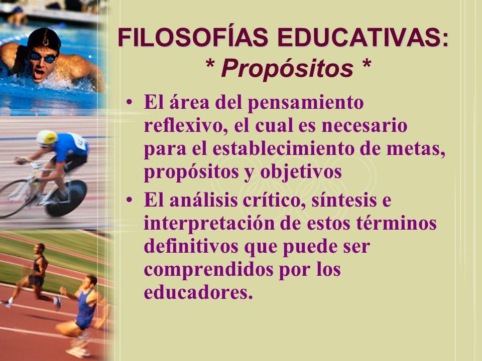 FILOSOFÍAS EDUCATIVAS: FILOSOFÍAS EDUCATIVAS: * Propósitos * El área del pensamiento reflexivo, el cual es necesario para el establecimiento de metas,