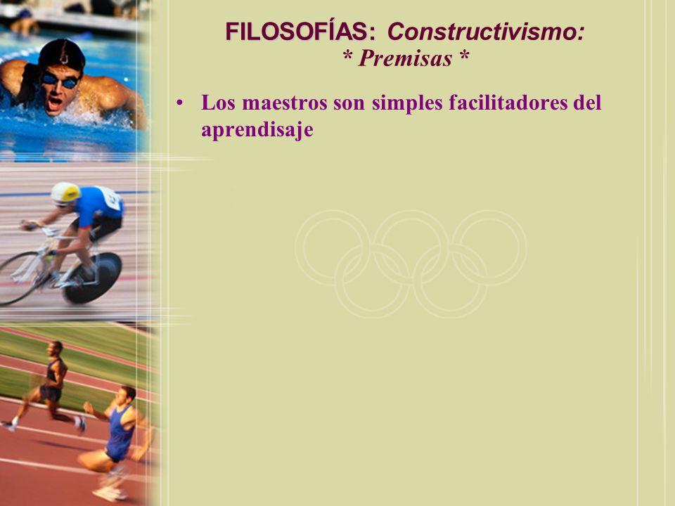 FILOSOFÍAS: FILOSOFÍAS: Constructivismo: * Premisas * Los maestros son simples facilitadores del aprendisaje