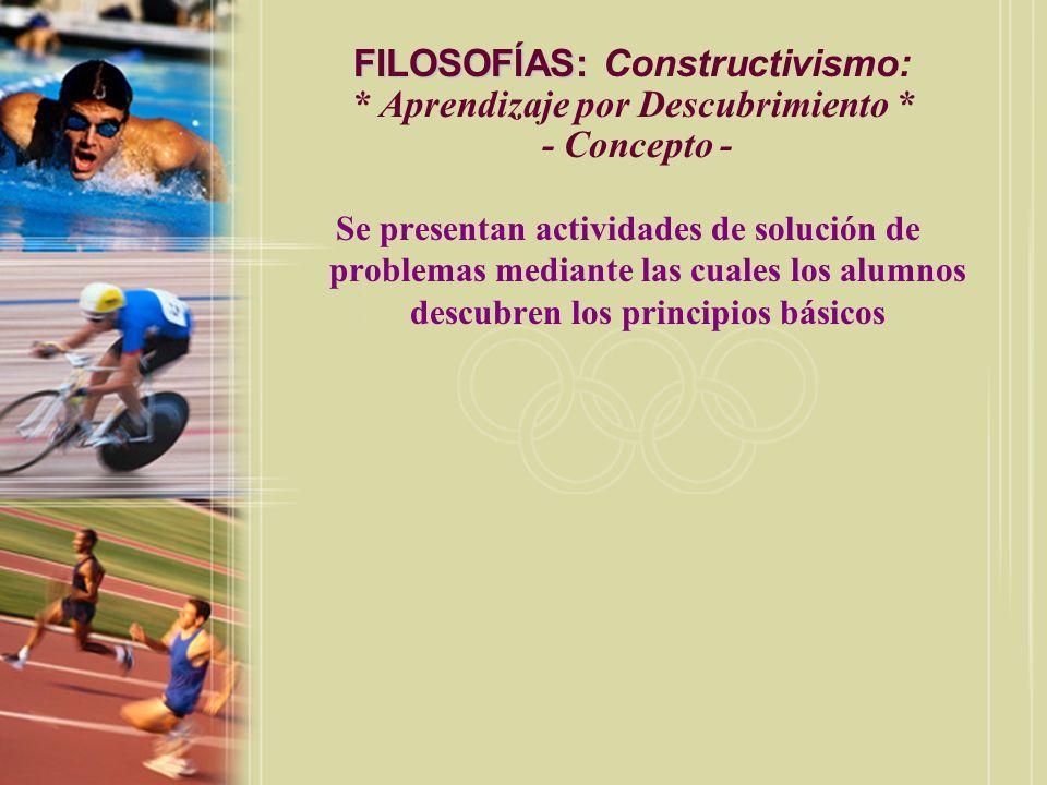 FILOSOFÍAS: FILOSOFÍAS: Constructivismo: * Aprendizaje por Descubrimiento * - Concepto - Se presentan actividades de solución de problemas mediante la