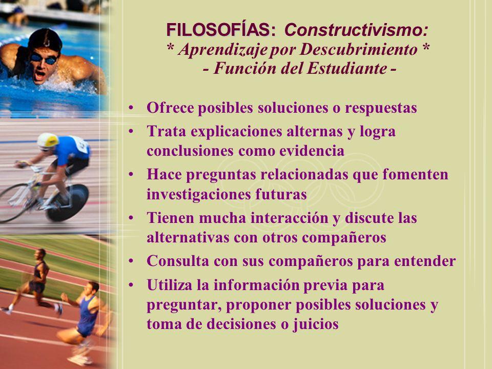 FILOSOFÍAS: FILOSOFÍAS: Constructivismo: * Aprendizaje por Descubrimiento * - Función del Estudiante - Ofrece posibles soluciones o respuestas Trata e