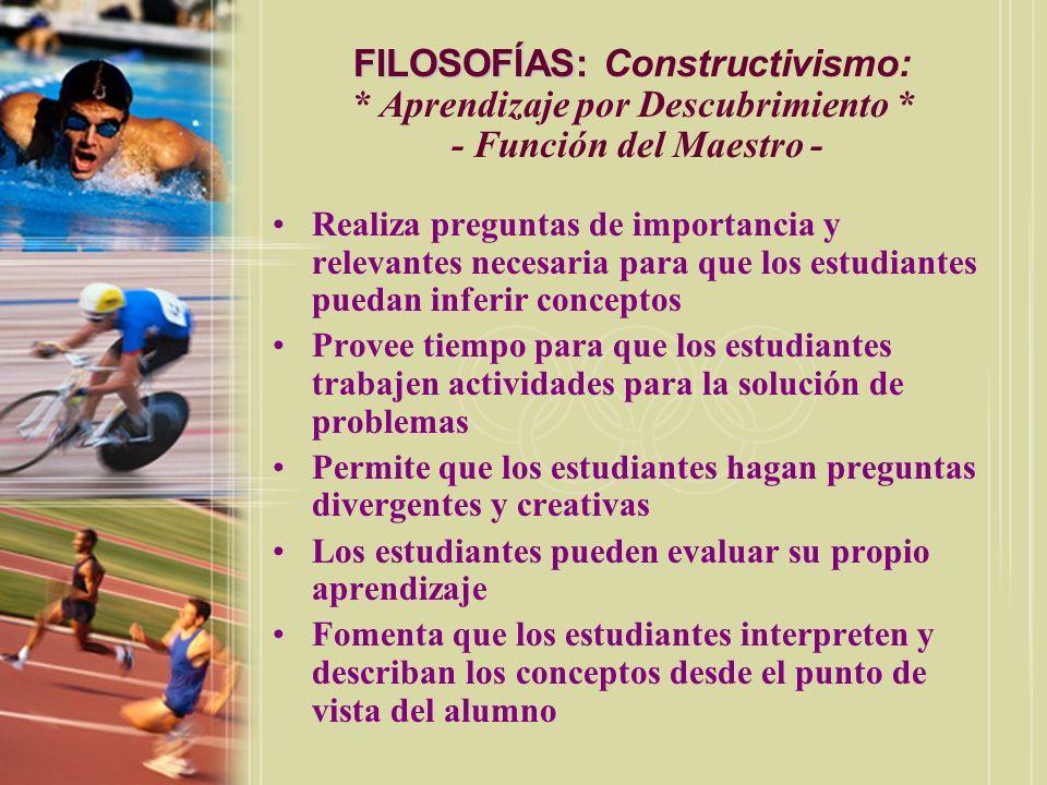 FILOSOFÍAS: FILOSOFÍAS: Constructivismo: * Aprendizaje por Descubrimiento * - Función del Maestro - Realiza preguntas de importancia y relevantes nece