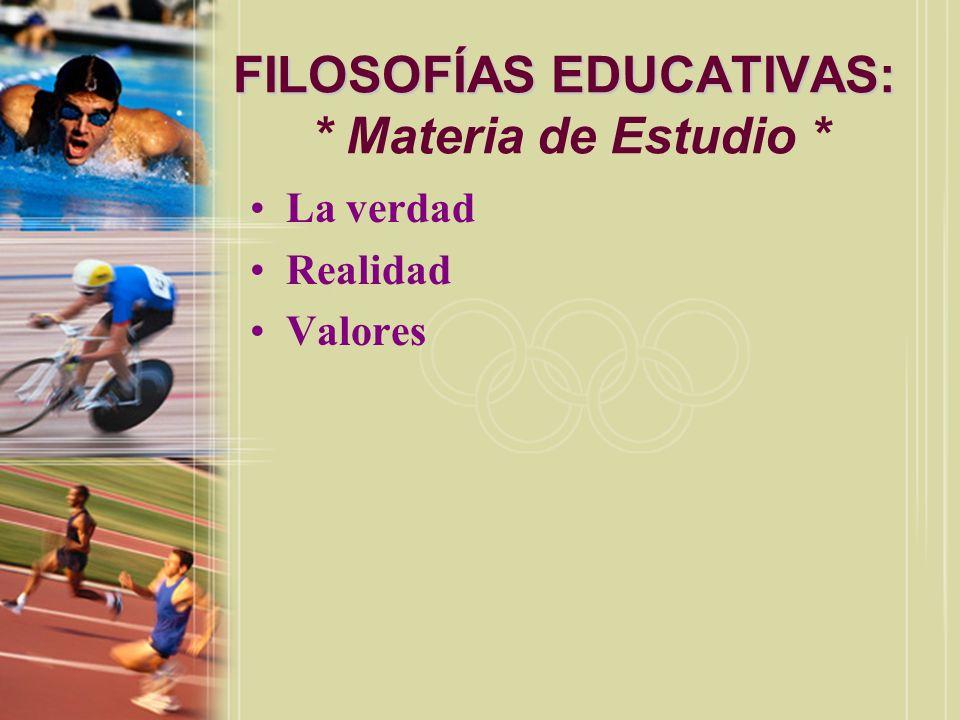 FILOSOFÍAS EDUCATIVAS: FILOSOFÍAS EDUCATIVAS: * Materia de Estudio * La verdad Realidad Valores