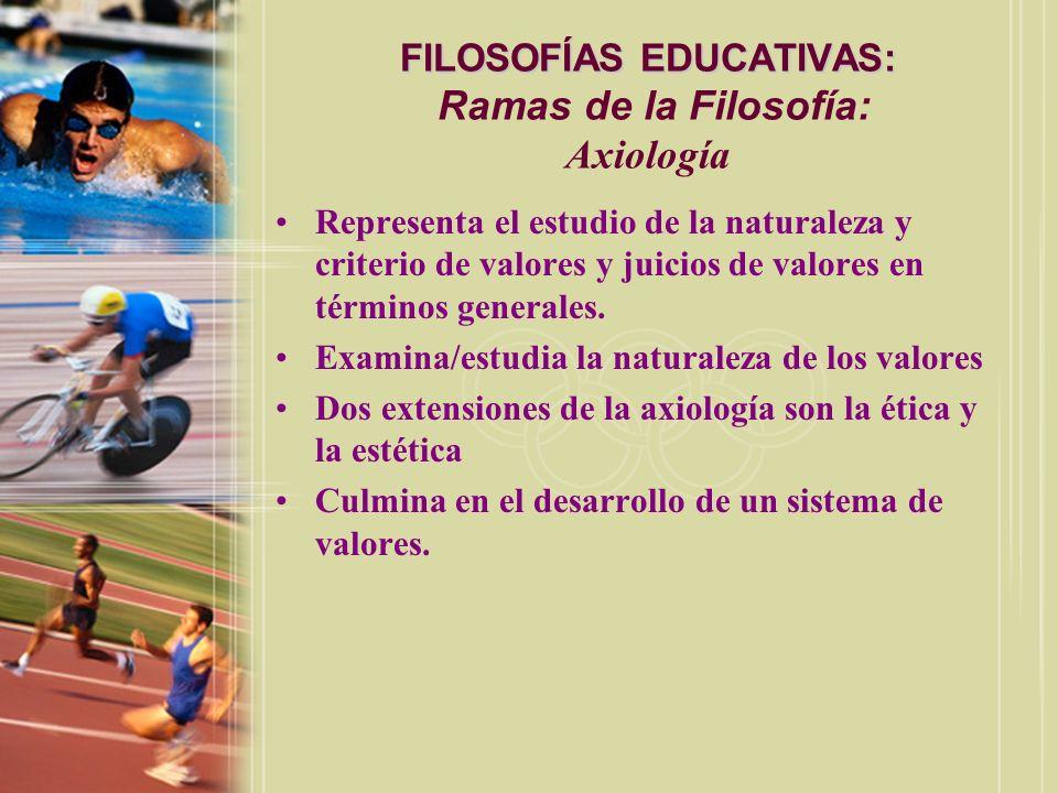 FILOSOFÍAS EDUCATIVAS: FILOSOFÍAS EDUCATIVAS: Ramas de la Filosofía: Axiología Representa el estudio de la naturaleza y criterio de valores y juicios
