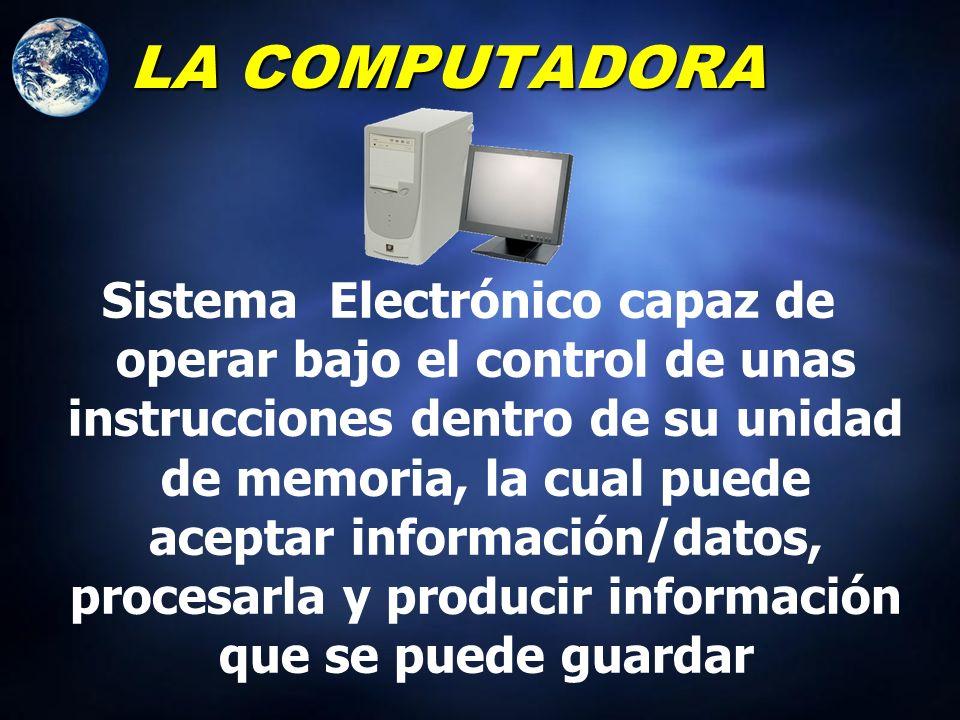 LA COMPUTADORA Sistema Electrónico que lleva a Cabo Operaciones de Aritmética y de Lógica de a cuerpo a las Instrucciones Internas, que son Ejecutadas