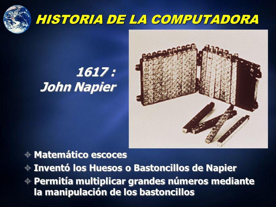 Matemático escoces Inventó los Huesos o Bastoncillos de Napier Permitía multiplicar grandes números mediante la manipulación de los bastoncillos Matemático escoces Inventó los Huesos o Bastoncillos de Napier Permitía multiplicar grandes números mediante la manipulación de los bastoncillos HISTORIA DE LA COMPUTADORA 1617 : John Napier