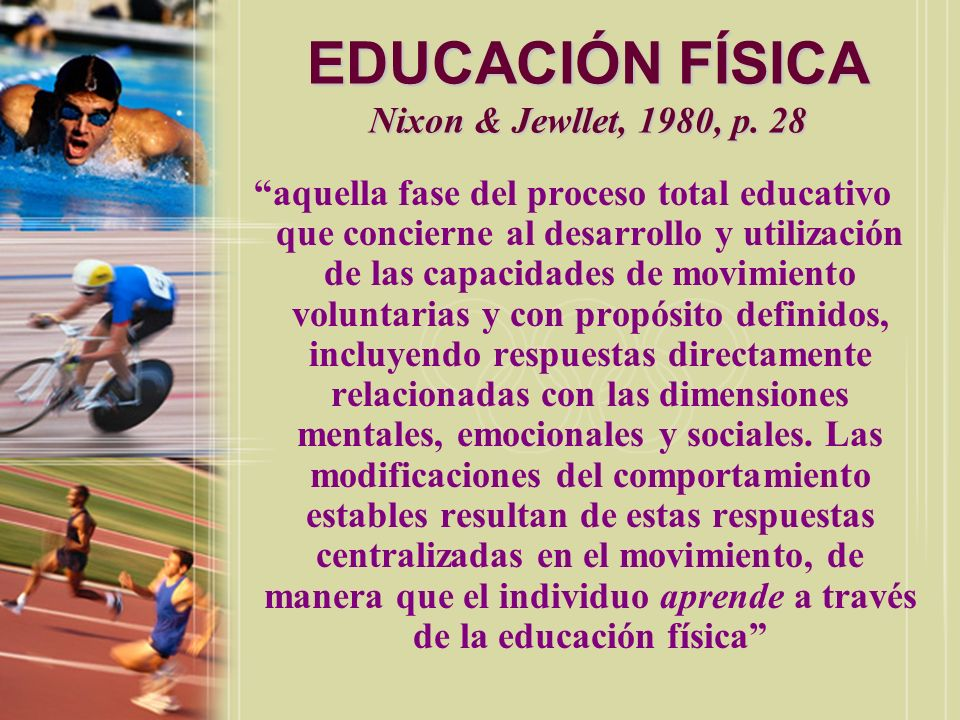 EDUCACIÓN FÍSICA Nixon & Cozens La educación física es esa parte del proceso total educativo que utiliza las actividades vigorosas que involucran el sistema muscular para producir los aprendizajes resultantes de la participación en estas actividades