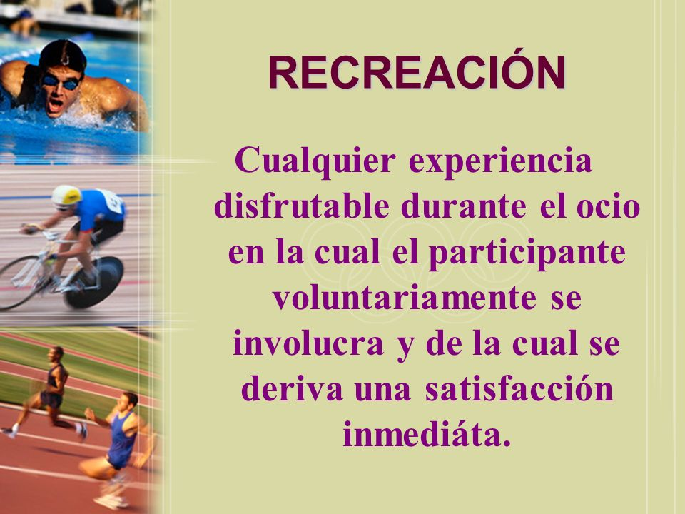RECREACIÓN Un conjunto de actividades y experiencias desarrolladas dentro del ocio, escogidas voluntariamente por el participante en su búsqueda de satisfacción, placer y creatividad