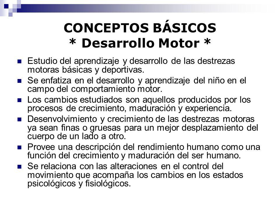 CONCEPTOS BÁSICOS * Desarrollo Motor * Estudio del aprendizaje y desarrollo de las destrezas motoras básicas y deportivas. Se enfatiza en el desarroll