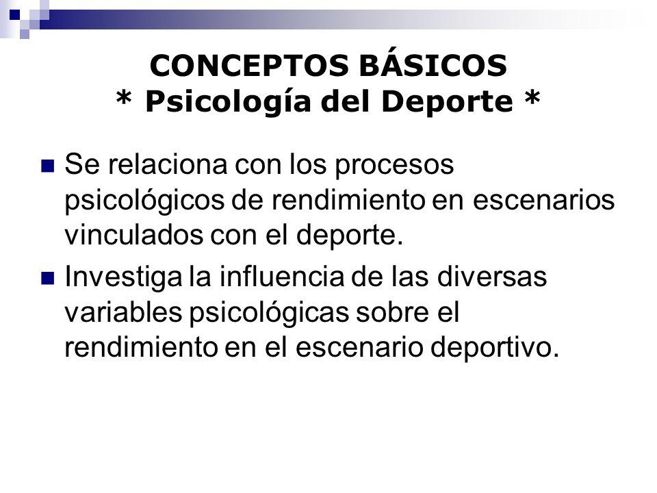 CONCEPTOS BÁSICOS * Psicología del Deporte * Se relaciona con los procesos psicológicos de rendimiento en escenarios vinculados con el deporte. Invest