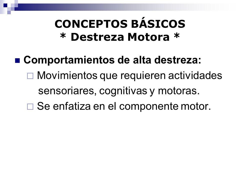 CONCEPTOS BÁSICOS * Destreza Motora * Comportamientos de alta destreza: Movimientos que requieren actividades sensoriares, cognitivas y motoras. Se en