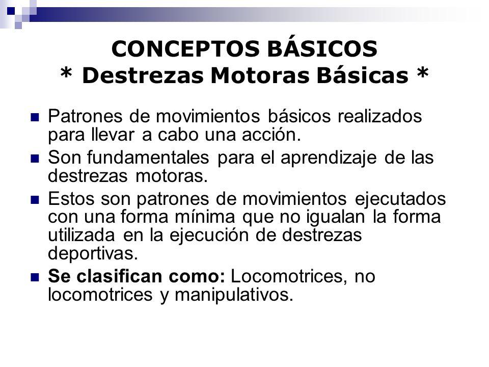 CONCEPTOS BÁSICOS * Destrezas Motoras Básicas * Patrones de movimientos básicos realizados para llevar a cabo una acción. Son fundamentales para el ap