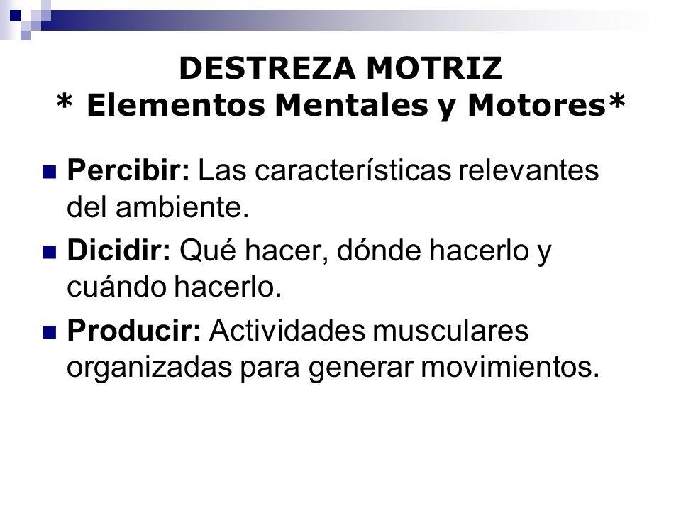 DESTREZA MOTRIZ * Elementos Mentales y Motores* Percibir: Las características relevantes del ambiente. Dicidir: Qué hacer, dónde hacerlo y cuándo hace