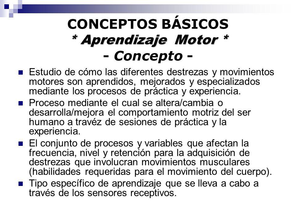 * Aprendizaje Motor * CONCEPTOS BÁSICOS * Aprendizaje Motor * - Concepto - Estudio de cómo las diferentes destrezas y movimientos motores son aprendid
