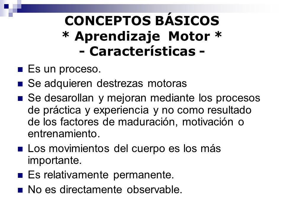 CONCEPTOS BÁSICOS * Aprendizaje Motor * - Características - Es un proceso. Se adquieren destrezas motoras Se desarollan y mejoran mediante los proceso