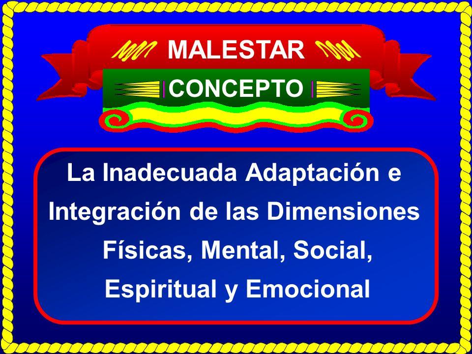 MALESTAR CONCEPTO La Inadecuada Adaptación e Integración de las Dimensiones Físicas, Mental, Social, Espiritual y Emocional