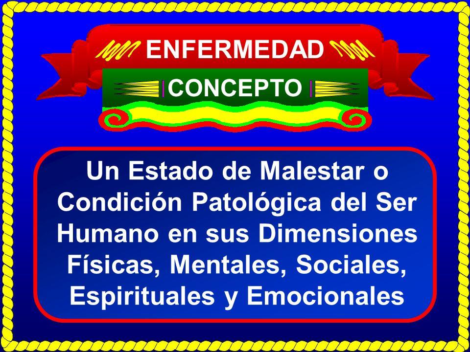 ENFERMEDAD CONCEPTO Un Estado de Malestar o Condición Patológica del Ser Humano en sus Dimensiones Físicas, Mentales, Sociales, Espirituales y Emocion