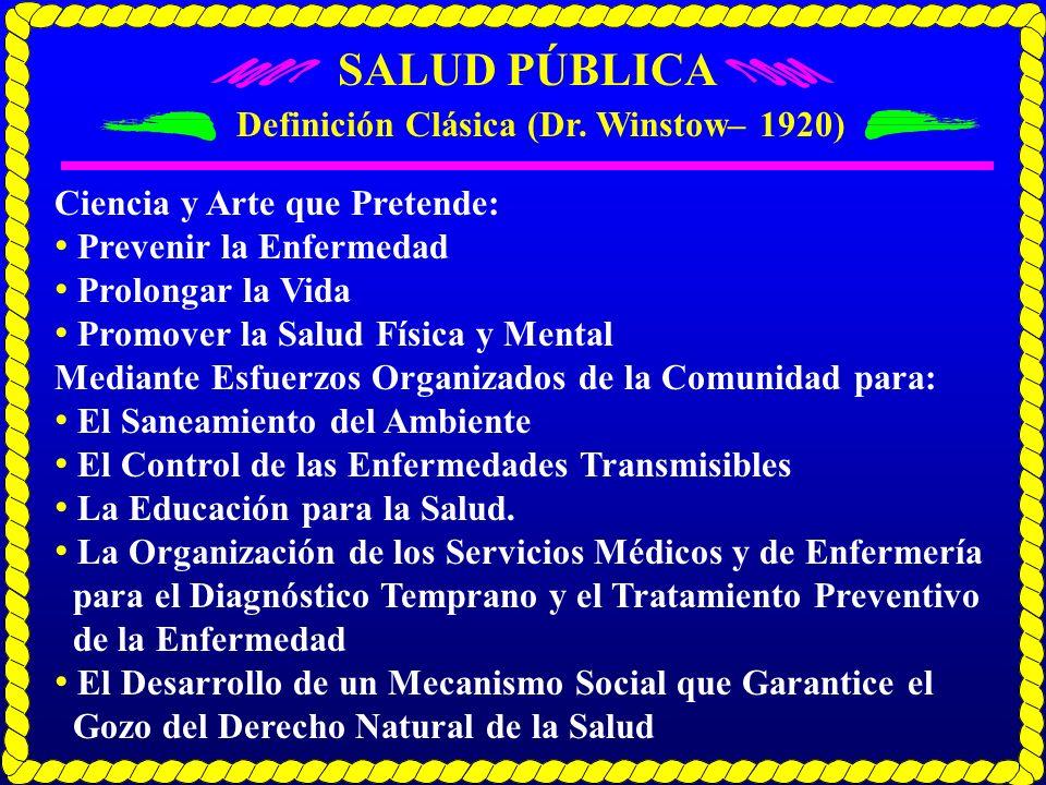 SALUD PÚBLICA Definición Clásica (Dr. Winstow– 1920) Ciencia y Arte que Pretende: Prevenir la Enfermedad Prolongar la Vida Promover la Salud Física y