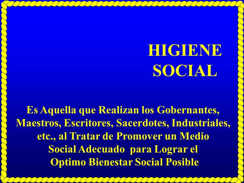 HIGIENE SOCIAL Es Aquella que Realizan los Gobernantes, Maestros, Escritores, Sacerdotes, Industriales, etc., al Tratar de Promover un Medio Social Ad