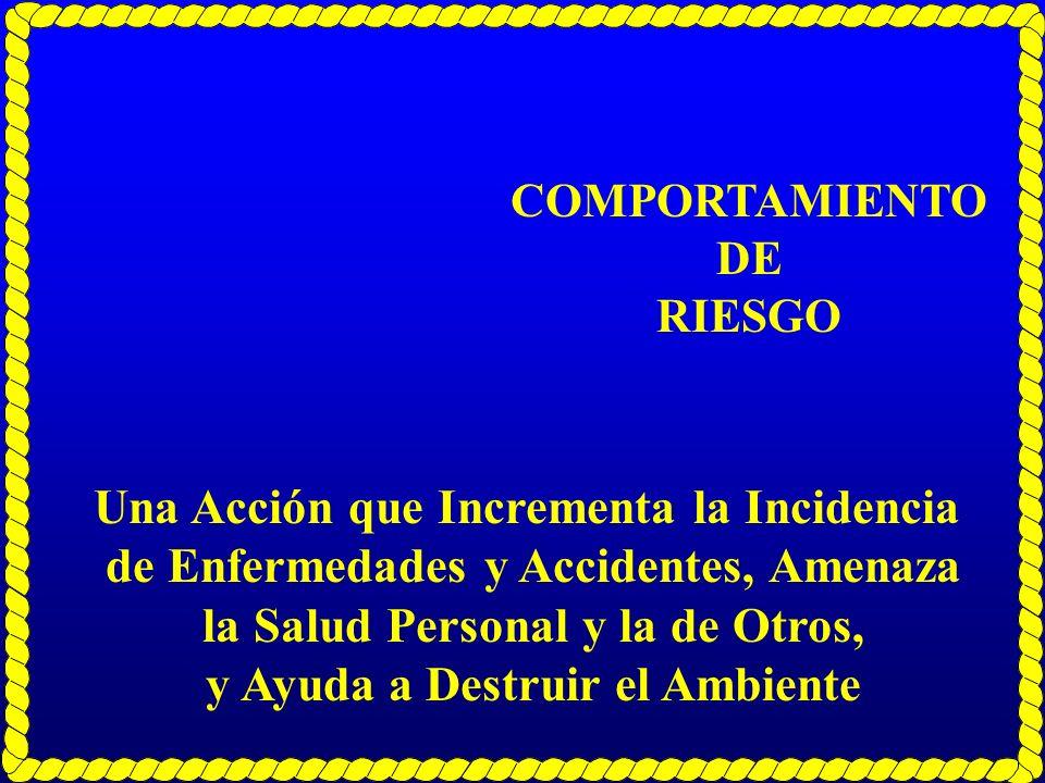 COMPORTAMIENTO DE RIESGO Una Acción que Incrementa la Incidencia de Enfermedades y Accidentes, Amenaza la Salud Personal y la de Otros, y Ayuda a Dest