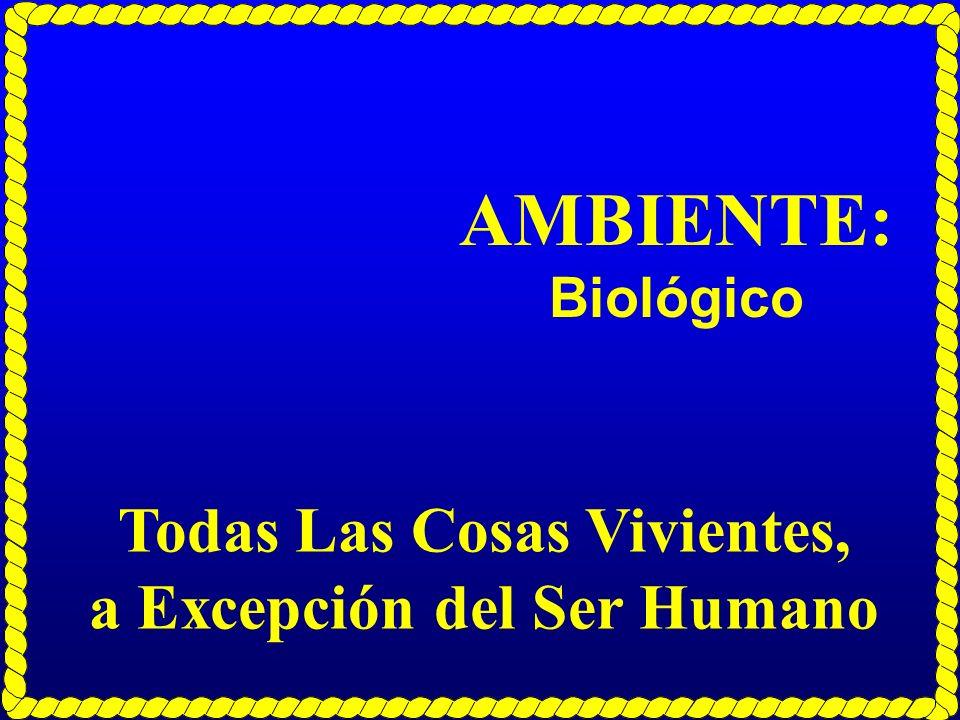AMBIENTE: Biológico Todas Las Cosas Vivientes, a Excepción del Ser Humano