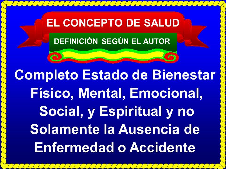 EL CONCEPTO DE SALUD DEFINICIÓN SEGÚN EL AUTOR Completo Estado de Bienestar Físico, Mental, Emocional, Social, y Espiritual y no Solamente la Ausencia