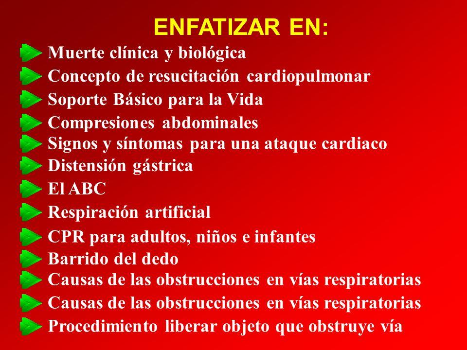 ENFATIZAR EN: Posición de recuperación Pulsos carótido y braquial Profundidad de la compresiones torácicas Golpes en la espalda y compresiones tórácicas - infantes Razón (proporción) compresiones:ventilación Colacación de las manos en CPR Ritmo de las compresiones Reevaluación: ciclos ESCUCHAR, SENTIR, OBSERVAR Rítmo para la respiración artificial/de rescate Método para verificar si respira la víctima Causas de las obstrucciones en vías respiratorias Cantidad de aire para infantes