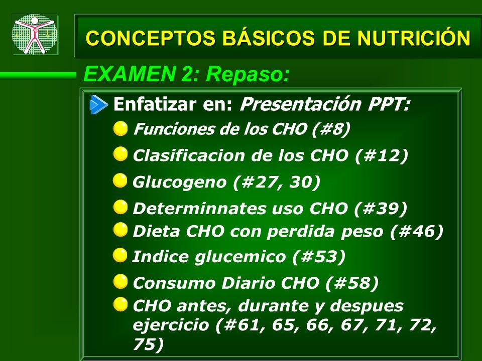 EXAMEN 2: Repaso: Funciones de los CHO (#8) Enfatizar en: Presentación PPT: Clasificacion de los CHO (#12) Glucogeno (#27, 30) CONCEPTOS BÁSICOS DE NU